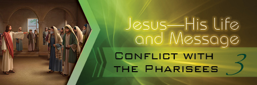 Jesus—His Life and Message: Conflict with the Pharisees